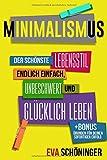 Minimalismus: Der schönste Lebensstil - endlich einfach, unbeschwert und glücklich leben. + BONUS: Übungen für deinen sofortigen Erfolg