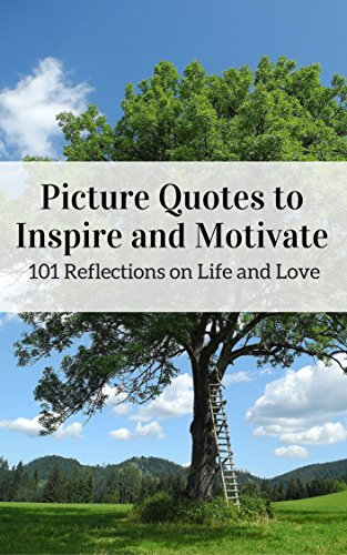 Pictures Quotes to  Inspire and Motivate: 101 Reflections on Life and Love
