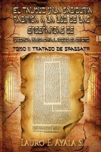 El Talmud y La Sabiduria Rabinica a la Luz de Las Ensenanzas de Yeshua Hamashiaj, Jesus El Cristo: Tomo I: Tratado de Shabbath: Volume 1 por Lauro E. Ayala