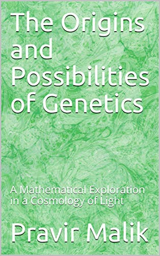 The Origins and Possibilities of Genetics: A Mathematical Exploration in a Cosmology of Light (Applications in Cosmology of Light Book 2) (English Edition)