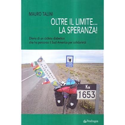 Oltre Il Limite... La Speranza! Diario Di Un Ciclista Diabetico Che Ha Percorso Il Sud America Per Solidarietà