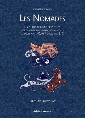 Les Nomades : Les peuples nomades de la steppe des origines aux invasions mongoles (IXe siècle av. J-C. - XIIIe siècle apr. J-C.)