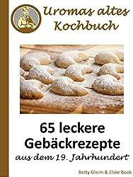 Uromas altes Kochbuch: 65 leckere Gebäckrezepte aus dem 19. Jahrhundert