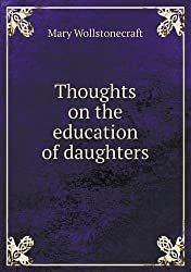 Thoughts on the Education of Daughters by Mary Wollstonecraft (2013-08-06)
