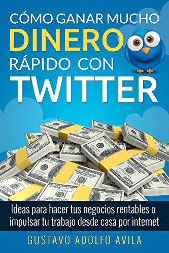 como-ganar-mucho-dinero-rapido-con-twitter-ideas-para-hacer-tus-negocios-rentables-o-impulsar-tu-tra