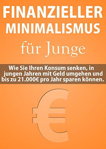 Finanzieller Minimalismus für Junge: Wie Sie Ihren Konsum senken, mit Geld umgehen und bis zu 21.000€ im Jahr sparen können
