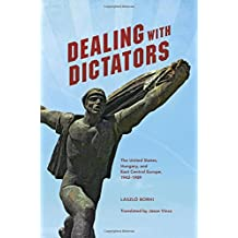 Dealing with Dictators: The United States, Hungary, and East Central Europe, 1942-1989