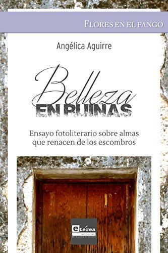Belleza en ruinas: Ensayo fotoliterario sobre almas que renacen de los escombros por Angelica Aguirre