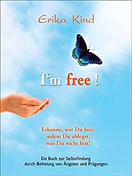 I'm free! - Erkenne, wer Du bist, indem Du ablegst, was Du nicht bist!: Ein Buch zur Selbstfindung durch Befreiung von Ängsten und Prägungen
