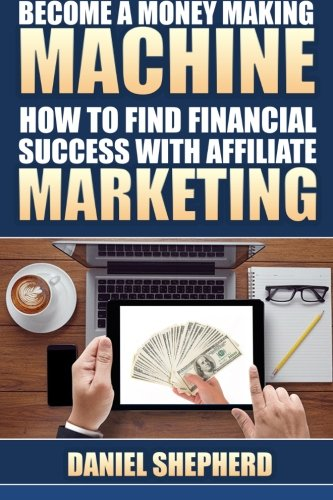Become a Money Making Machine: How to Find Financial Success with Affiliate Marketing