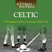 When Football Was Football: Celtic: A Nostalgic Look at a Century of the Club