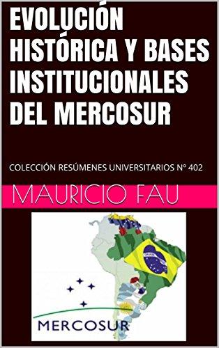 EVOLUCIÓN HISTÓRICA Y BASES INSTITUCIONALES DEL MERCOSUR: COLECCIÓN RESÚMENES UNIVERSITARIOS Nº 402