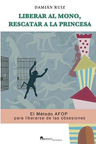Liberar al mono, rescatar a la princesa: El Método AFOP para liberarse de las obsesiones por Damian Ruiz