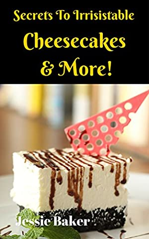 Secrets To Irrisistable, Fat-Free Cheesecakes and More!: Healthy Cake Recipes