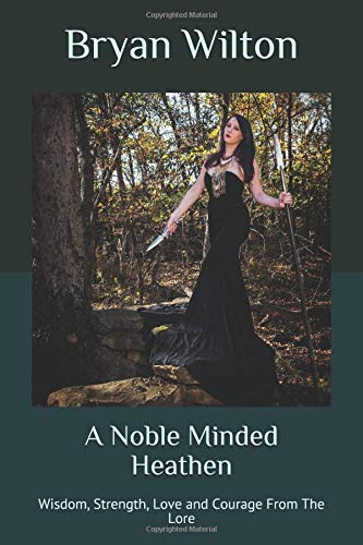 A Noble Minded Heathen: Wisdom, Strength, Love and Courage From The Lore por Bryan Wilton