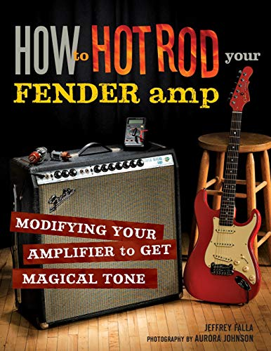 How to Hot Rod Your Fender Amp: Modifying your Amplifier for Magical Tone (Hot Rod Chassis)