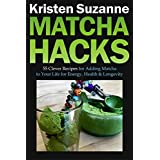 Matcha Hacks: 55 Clever Recipes for Adding Matcha to Your Life for Energy, Health & Longevity (English Edition)