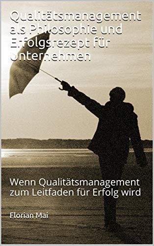 Qualitätsmanagement als Philosophie und Erfolgsrezept für Unternehmen: Wenn Qualitätsmanagement zum Leitfaden für Erfolg wird