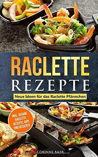 Raclette Rezepte Neue Ideen für das Raclette Pfännchen: inkl. vegane Raclette Rezepte, Dips und Desserts