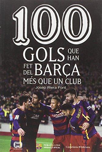 100 gols que han fet del Barça més que un club (De 100 en 100) por Josep Riera Font