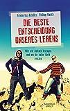Die beste Entscheidung unseres Lebens: Wie wir einfach loszogen und um die halbe Welt reisten - Philipp Rusch, Friederike Achilles