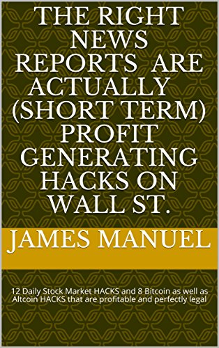 The RIGHT news reports are actually ( short term ) profit generating hacks on Wall St.: 12 Daily Stock Market HACKS and 8 Bitcoin as well as Altcoin HACKS ... and perfectly legal (English Edition)