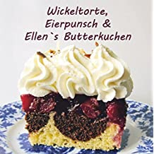 Wickeltorte, Eierpunsch & Ellen`s Butterkuchen: Torten & Kuchenrezepte