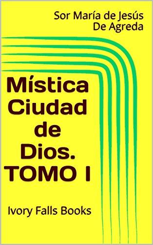 Mística Ciudad de Dios. TOMO I por Sor María de Jesús De Agreda