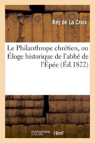 Le Philanthrope Chretien, Ou Eloge Historique de L'Abbe de L'Epee, Fondateur de L'Institut Royal (Histoire) par Rey De La Croix