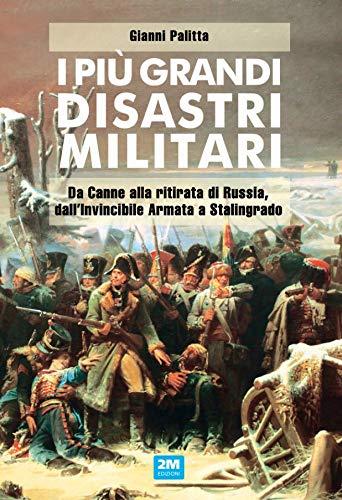 I più grandi disastri militari. Da Canne alla ritirata di Russia, dall'Invincibile Armata a Stalingrado