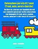 Colorazione per età di 2 anni (Treni, auto, aerei e barche): Un libro da colorare per bambini piccoli con contorni spessi per facile colorazione: con ... e altri mezzi di trasporto: Volume 1