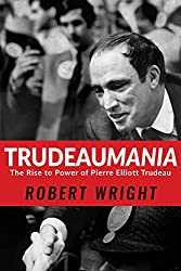 Trudeaumania: The Rise to Power of Pierre Elliott Trudeau (English Edition)