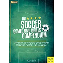 The Soccer Games and Drills Compendium: 350 Smart and Practical Games to Form Intelligent Players - For All Levels (English Edition)