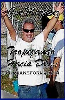 Tropezando hacia Dios:: Mi Transformacion (Spanish Edition) by [Martinez, Gus]