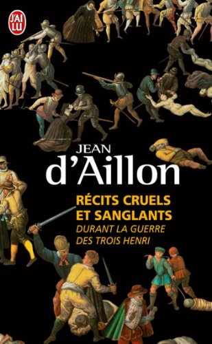 Recits Cruels ET Sanglants Durant LA Guerre DES Trois Henri (Litterature Generale) par Jean d'Aillon