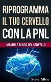 Riprogramma Il Tuo Cervello Con La Pnl. Programmazione Neuro-linguistica: Manuale Di Uso Del Cervello