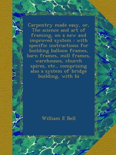 Carpentry made easy, or, The science and art of framing, on a new and improved system : with specific instructions for building balloon frames, barn ... also a system of bridge building, with bi -
