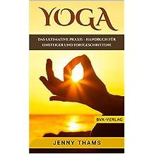 Yoga: Das ultimative Praxis - Handbuch für Einsteiger und Fortgeschrittene