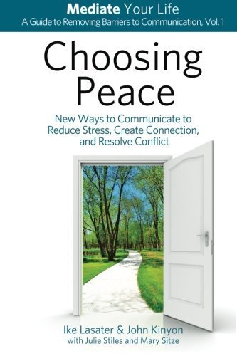Choosing Peace: New Ways to Communicate to Reduce Stress, Create Connection, and Resolve Conflict (Mediate Your Life: A Guide to Removing Barriers to Communication) (Volume 1) by Lasater, Ike, Kinyon, John (2014) Paperback