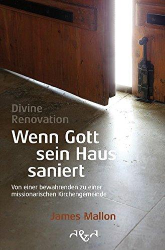 Divine Renovation - Wenn Gott sein Haus saniert: Von einer bewahrenden zu einer missionarischen Kirchengemeinde