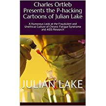 Charles Ortleb Presents the P-hacking Cartoons of Julian Lake: A Humorous Look at the Fraudulent and Unethical Culture of Chronic Fatigue Syndrome and AIDS Research (English Edition)