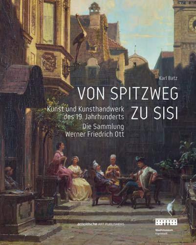Von Spitzweg zu Sisi: Kunst und Kunsthandwerk des 19. Jahrhunderts. Die Sammlung Werner Friedrich Ott