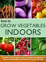 How To Grow Vegetables Indoors: A Guide To Small Space and Container Gardening to Grow Vegetables and Herbs At Home Or In Your Apartment (English Edition)