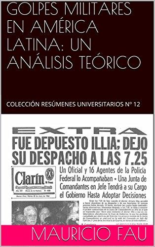 GOLPES MILITARES EN AMÉRICA LATINA: UN ANÁLISIS TEÓRICO: COLECCIÓN RESÚMENES UNIVERSITARIOS Nº 12 por Mauricio Fau