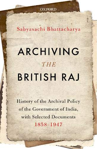 Archiving the British Raj: History of the Archival Policy of the Government of India, with Selected Documents, 1858–1947