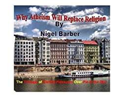 Why Atheism Will Replace Religion: The triumph of earthly pleasures over pie in the sky (English Edition) de [barber, nigel]