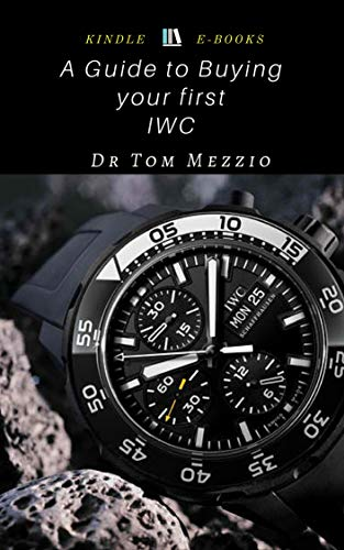 A Guide to Buying your First IWC : International Watch Co., also known as IWC, is a luxury Swiss watch manufacturer located in Schaffhausen (English Edition)