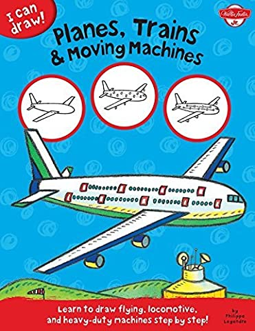 I Can Draw Planes, Trains & Moving Machines: Learn to Draw Flying, Locomotive, and Heavy-duty Machines Step by Step! by Philippe Legendre (2015-01-01)