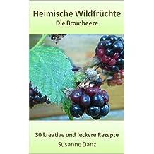 Die Brombeere: 30 gesunde und leckere Rezepte aus dem Kräuterreich (Heimische Wildfrüchte)