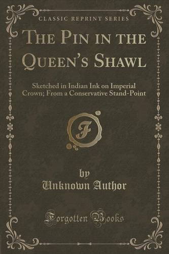 The Pin in the Queen's Shawl: Sketched in Indian Ink on Imperial Crown; From a Conservative Stand-Point (Classic Reprint) by Unknown Author (2015-11-26)